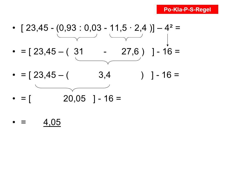 Po-Kla-P-S-Regel [ 23,45 - (0,93 : 0,03 - 11,5 ∙ 2,4 )] – 4² = = [ 23,45 – ( 31 - 27,6 ) ] - 16 =